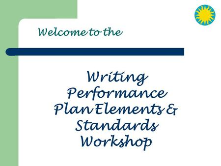Welcome to the Writing Performance Plan Elements & Standards Workshop.
