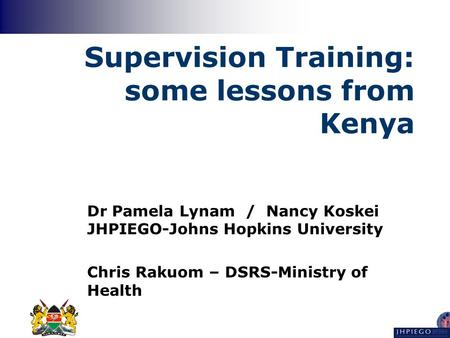 Supervision Training: some lessons from Kenya Dr Pamela Lynam / Nancy Koskei JHPIEGO-Johns Hopkins University Chris Rakuom – DSRS-Ministry of Health.