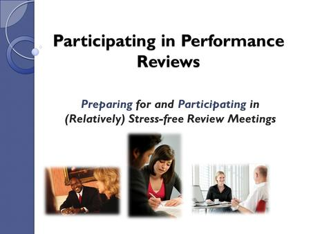 Participating in Performance Reviews Preparing for and Participating in (Relatively) Stress-free Review Meetings.