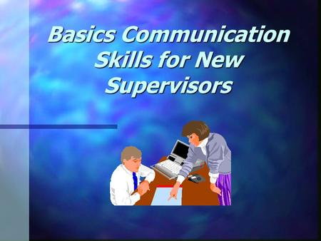 Basics Communication Skills for New Supervisors. 20 Critical Managerial Competencies 1. Listen Actively 2. Give Clear, Effective Instructions 3. Accept.