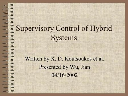 Supervisory Control of Hybrid Systems Written by X. D. Koutsoukos et al. Presented by Wu, Jian 04/16/2002.