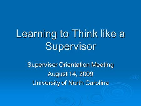 Learning to Think like a Supervisor Supervisor Orientation Meeting August 14, 2009 University of North Carolina.