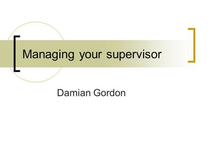 Managing your supervisor Damian Gordon. Contents Understanding your supervisor Manipulating your supervisor Great Expectations Common pitfalls Dealing.