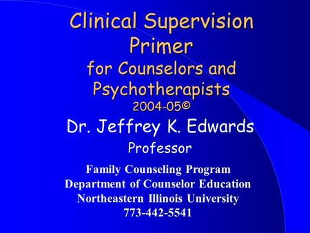 Clinical Supervision Primer for Counselors and Psychotherapists 2004-05© Dr. Jeffrey K. Edwards Professor Family Counseling Program Department of Counselor.