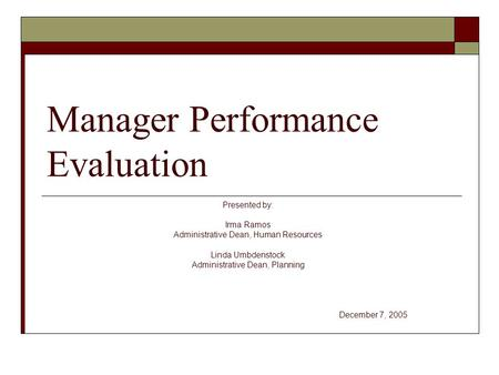 Manager Performance Evaluation Presented by: Irma Ramos Administrative Dean, Human Resources Linda Umbdenstock Administrative Dean, Planning December 7,