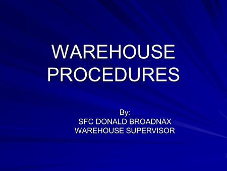 WAREHOUSE PROCEDURES By: SFC DONALD BROADNAX WAREHOUSE SUPERVISOR.