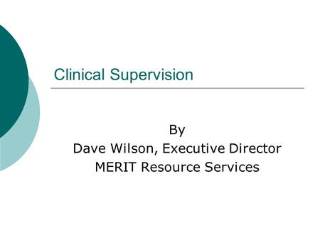 Clinical Supervision By Dave Wilson, Executive Director MERIT Resource Services.