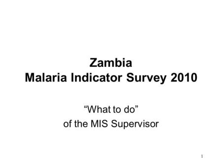 "1 Zambia Malaria Indicator Survey 2010 ""What to do"" of the MIS Supervisor."