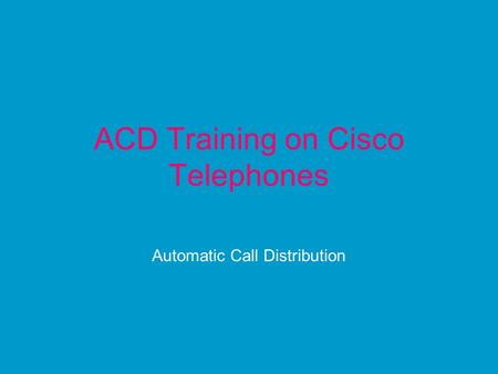 ACD Training on Cisco Telephones Automatic Call Distribution.