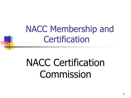 1 NACC Membership and Certification NACC Certification Commission.