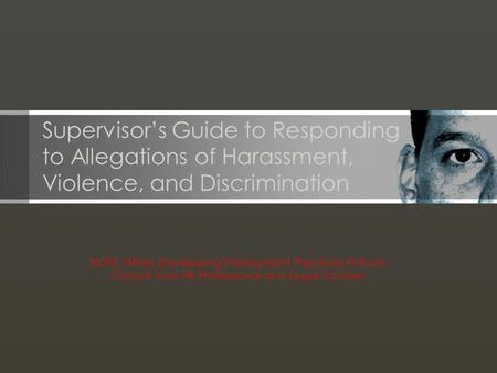 NOTE: When Developing Employment Practices Policies Consult Your HR Professional and Legal Counsel Supervisor's Guide to Responding to Allegations of Harassment,