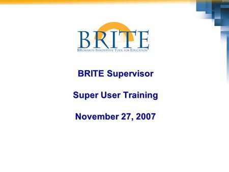 BRITE Supervisor Super User Training November 27, 2007.