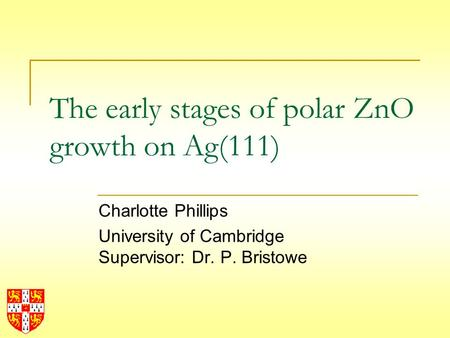 The early stages of polar ZnO growth on Ag(111) Charlotte Phillips University of Cambridge Supervisor: Dr. P. Bristowe.