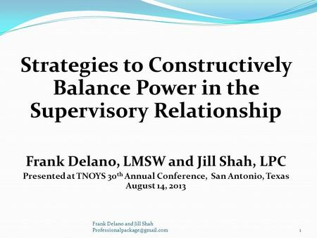 Strategies to Constructively Balance Power in the Supervisory Relationship Frank Delano, LMSW and Jill Shah, LPC Presented at TNOYS 30 th Annual Conference,