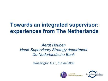 Towards an integrated supervisor: experiences from The Netherlands Aerdt Houben Head Supervisory Strategy department De Nederlandsche Bank Washington D.C.,