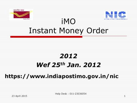 23 April 20151 iMO Instant Money Order 2012 Wef 25 th Jan. 2012 https://www.indiapostimo.gov.in/nic Help Desk : 011-23036054.