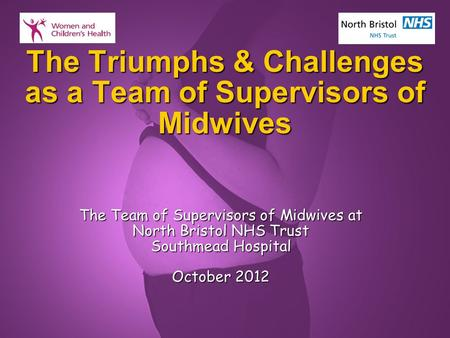 Slide 1 The Triumphs & Challenges as a Team of Supervisors of Midwives The Team of Supervisors of Midwives at North Bristol NHS Trust Southmead Hospital.