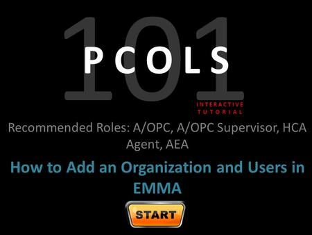 101 P C O L S Recommended Roles: A/OPC, A/OPC Supervisor, HCA Agent, AEA How to Add an Organization and Users in EMMA I N T E R A C T I V E T U T O R I.
