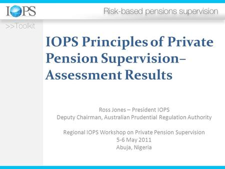 IOPS Principles of Private Pension Supervision– Assessment Results Ross Jones – President IOPS Deputy Chairman, Australian Prudential Regulation Authority.