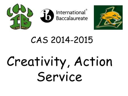 CAS 2014-2015 Creativity, Action Service. CAS in Sum page 1: a)Min. 3 to 5 activities per semester with CAS averaging 3-4 hours per week. b)Seniors: CAS.