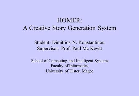 HOMER: A Creative Story Generation System Student: Dimitrios N. Konstantinou Supervisor: Prof. Paul Mc Kevitt School of Computing and Intelligent Systems.