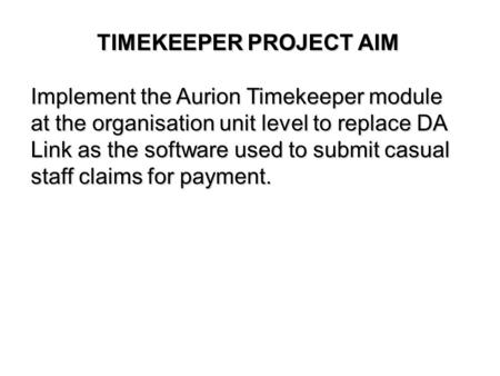 TIMEKEEPER PROJECT AIM Implement the Aurion Timekeeper module at the organisation unit level to replace DA Link as the software used to submit casual staff.
