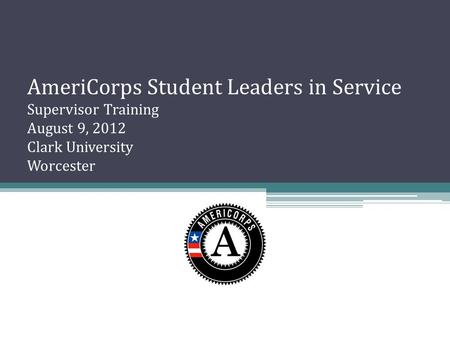 AmeriCorps Student Leaders in Service Supervisor Training August 9, 2012 Clark University Worcester.