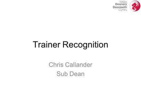Chris Callander Sub Dean Trainer Recognition. Accreditation by Wales Deanery Recognition by GMC Approval by GMC.