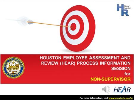 HOUSTON EMPLOYEE ASSESSMENT AND REVIEW (HEAR) PROCESS INFORMATION SESSION for NON-SUPERVISOR For more information, visit www.houstontx.gov/hrwww.houstontx.gov/hr.