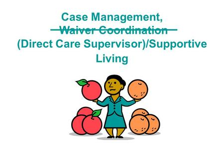 Case Management, Waiver Coordination (Direct Care Supervisor)/Supportive Living.