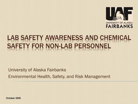 University of Alaska Fairbanks Environmental Health, Safety, and Risk Management October 2009.