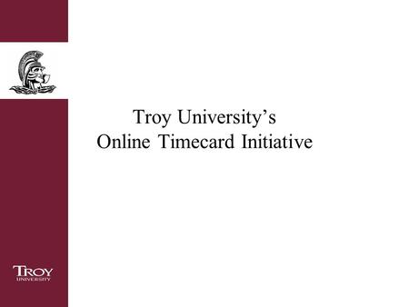Troy University's Online Timecard Initiative. Overview Goal of this initiative Timeline for submitting and approving the online timecard Accessing Trojan.