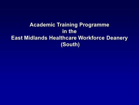 Academic Training Programme in the in the East Midlands Healthcare Workforce Deanery (South) (South)