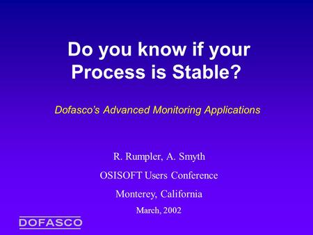 Do you know if your Process is Stable? Dofasco's Advanced Monitoring Applications R. Rumpler, A. Smyth OSISOFT Users Conference Monterey, California March,