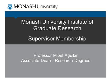 Monash University Institute of Graduate Research Supervisor Membership Professor Mibel Aguilar Associate Dean - Research Degrees.