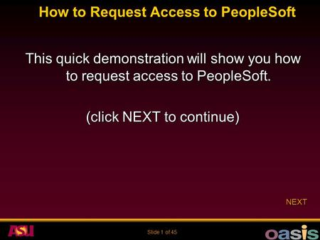 Slide 1 of 45 How to Request Access to PeopleSoft This quick demonstration will show you how to request access to PeopleSoft. (click NEXT to continue)