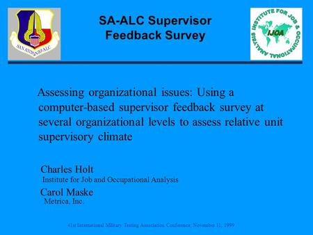 41st International Military Testing Association Conference, November 11, 1999 SA-ALC Supervisor Feedback Survey Assessing organizational issues: Using.