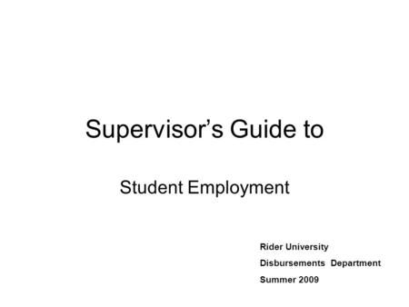Supervisor's Guide to Student Employment Rider University Disbursements Department Summer 2009.