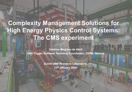 Ildefons Magrans, CMS Trigger Software Technical Coordinator 1 Complexity Management Solutions for High Energy Physics Control Systems: The CMS experiment.