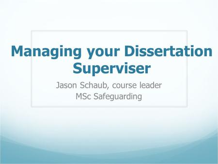Managing your Dissertation Superviser Jason Schaub, course leader MSc Safeguarding.