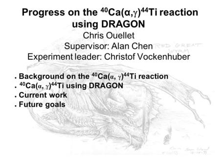 Progress on the 40 Ca(α,  ) 44 Ti reaction using DRAGON Chris Ouellet Supervisor: Alan Chen Experiment leader: Christof Vockenhuber ● Background on the.