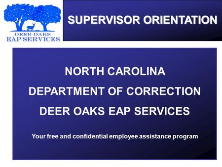 SUPERVISOR ORIENTATION NORTH CAROLINA DEPARTMENT OF CORRECTION DEER OAKS EAP SERVICES Your free and confidential employee assistance program.