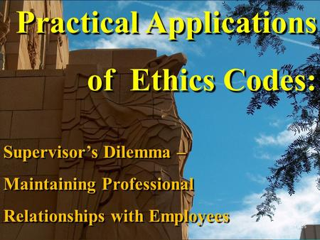 Practical Applications of Ethics Codes: Supervisor's Dilemma – Maintaining Professional Relationships with Employees 1 of 25.