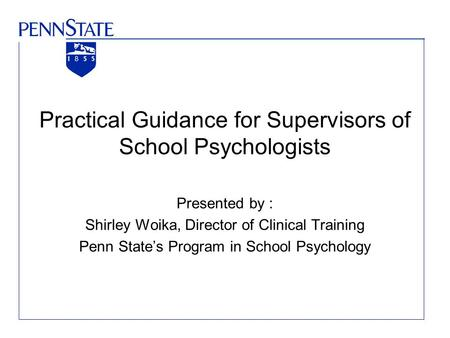Practical Guidance for Supervisors of School Psychologists Presented by : Shirley Woika, Director of Clinical Training Penn State's Program in School Psychology.