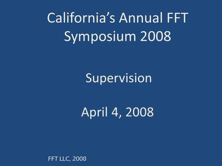 FFT LLC, 2008 California's Annual FFT Symposium 2008 Supervision April 4, 2008.