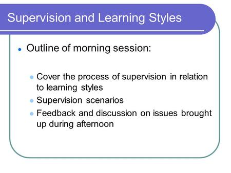 Supervision and Learning Styles Outline of morning session: Cover the process of supervision in relation to learning styles Supervision scenarios Feedback.