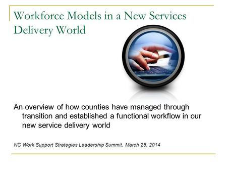 Workforce Models in a New Services Delivery World An overview of how counties have managed through transition and established a functional workflow in.