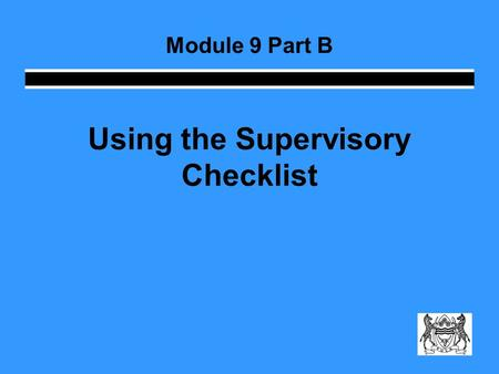 Using the Supervisory Checklist Module 9 Part B. How do I monitor? The supervisory checklist gives you a structure you can use … … but it should not limit.