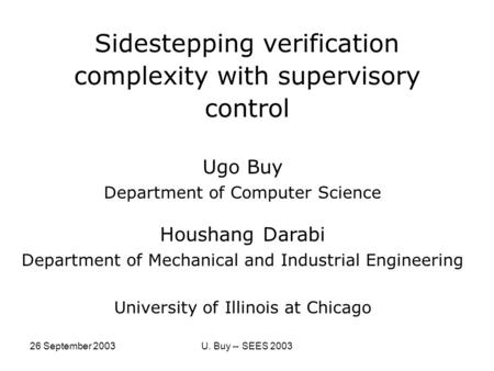 26 September 2003U. Buy -- SEES 2003 Sidestepping verification complexity with supervisory control Ugo Buy Department of Computer Science Houshang Darabi.