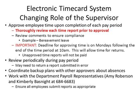 Electronic Timecard System Changing Role of the Supervisor Approve employee time upon completion of each pay period –Thoroughly review each time report.